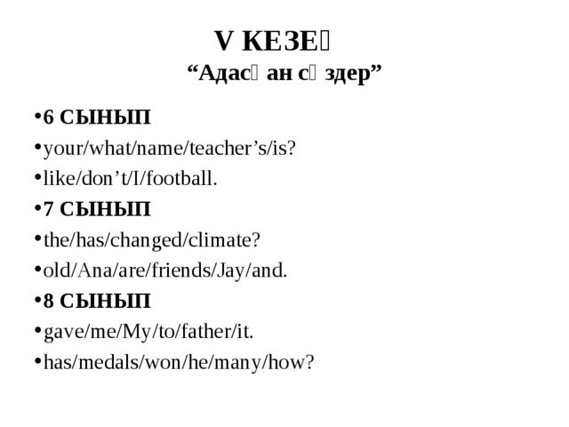 "V КЕЗЕҢ ""Адасқан сөздер"" 6 СЫНЫП your/what/name/teacher's/is? like/don't/I/fo..."