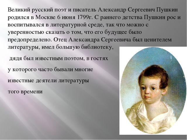 Великий русский поэт и писатель Александр Сергеевич Пушкин родился в Москве...