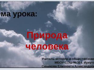 Тема урока: Природа человека Учитель истории и обществознания МБОУ СОШ №35 г.