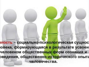 Личность – социально-психологическая сущность человека, формирующаяся в резул
