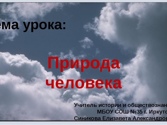 Тема урока: Природа человека Учитель истории и обществознания МБОУ СОШ №35 г....