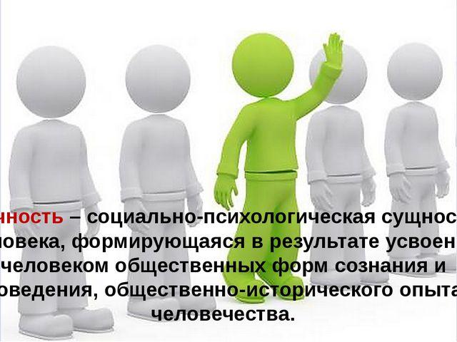 Личность – социально-психологическая сущность человека, формирующаяся в резул...