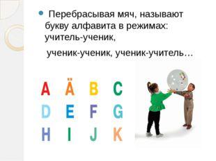 Перебрасывая мяч, называют букву алфавита в режимах: учитель-ученик, ученик-