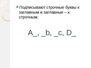 Подписывают строчные буквы к заглавным и заглавные – к строчным;  A_, _b, _c