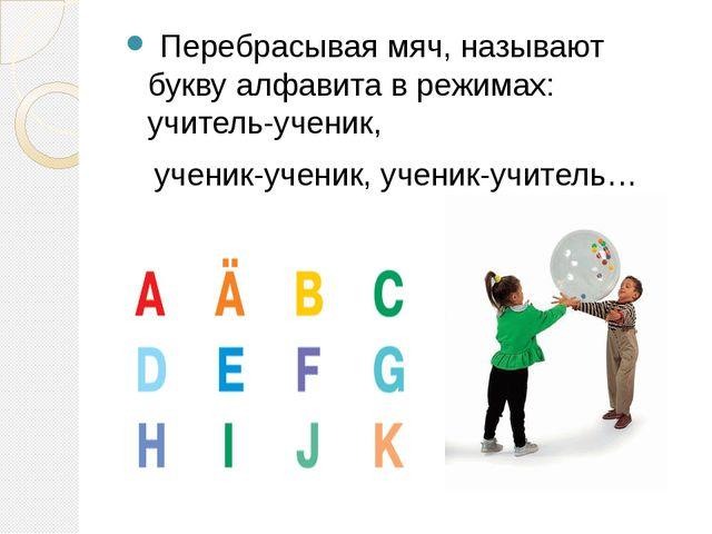 Перебрасывая мяч, называют букву алфавита в режимах: учитель-ученик, ученик-...