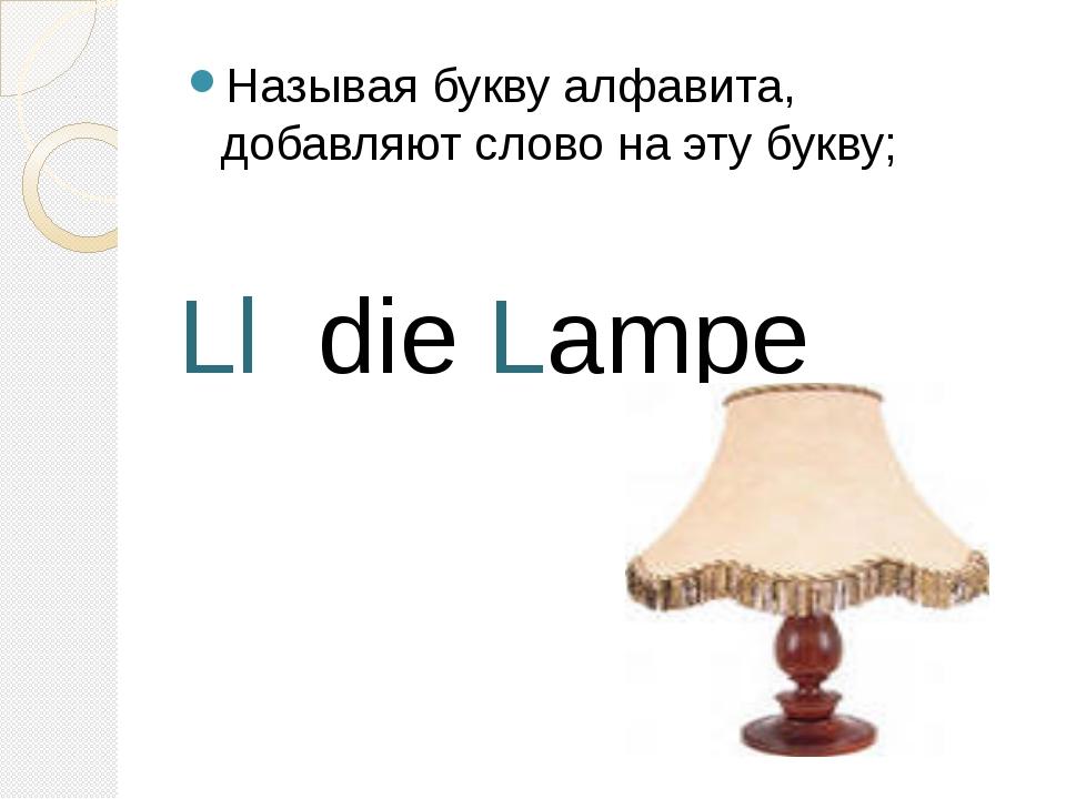 Называя букву алфавита, добавляют слово на эту букву; Ll die Lampe