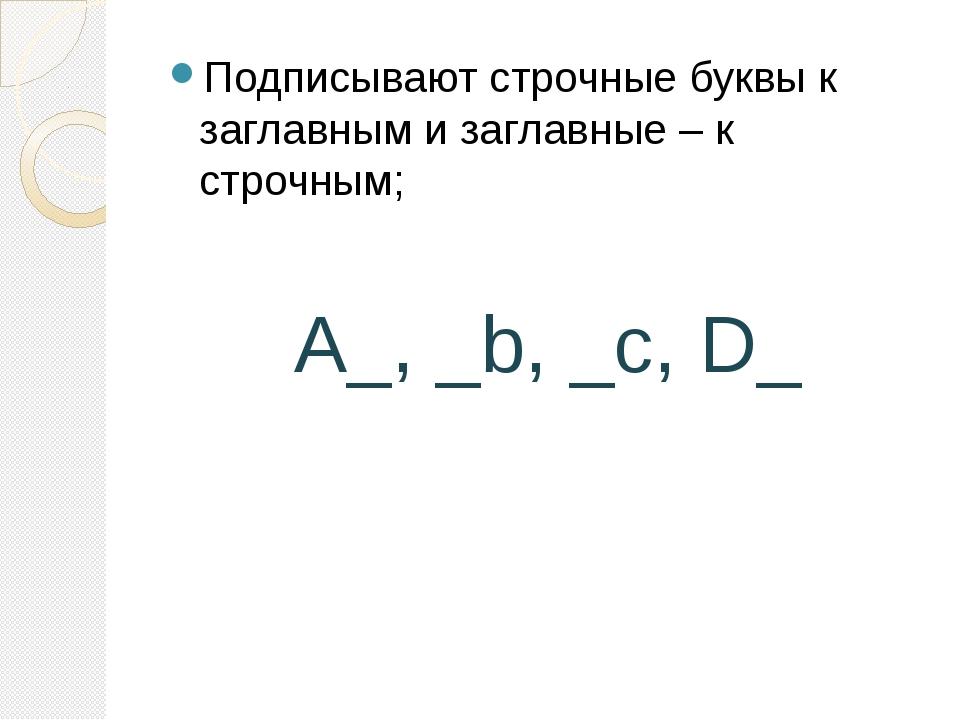 Подписывают строчные буквы к заглавным и заглавные – к строчным;  A_, _b, _c...