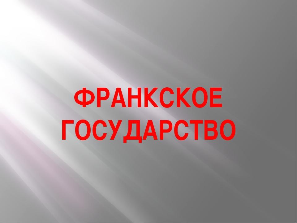 ФРАНКСКОЕ ГОСУДАРСТВО