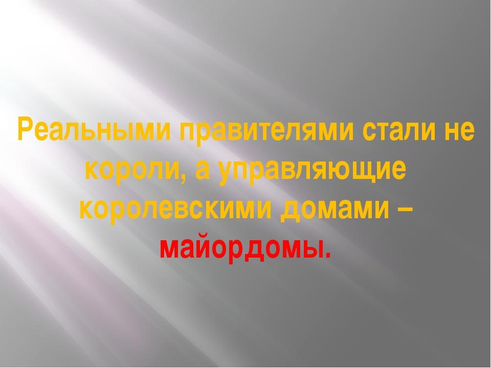 Реальными правителями стали не короли, а управляющие королевскими домами – ма...