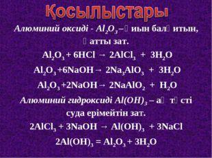 Алюминий оксиді - Al2O3 – қиын балқитын, қатты зат. Al2O3 + 6HCl → 2AlCl3 + 3