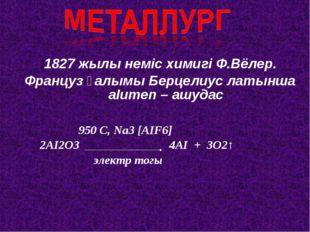 1827 жылы неміс химигі Ф.Вёлер. Француз ғалымы Берцелиус латынша аІumеn – ашу