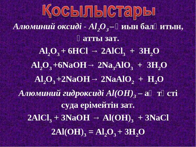 Алюминий оксиді - Al2O3 – қиын балқитын, қатты зат. Al2O3 + 6HCl → 2AlCl3 + 3...
