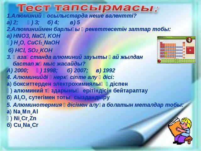 1.Алюминий қосылыстарда неше валентті? а) 2; ә) 3; б) 4; в) 5 2.Алюминиймен б...