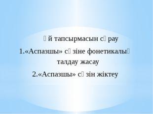 Үй тапсырмасын сұрау «Аспазшы» сөзіне фонетикалық талдау жасау «Аспазшы» сөз