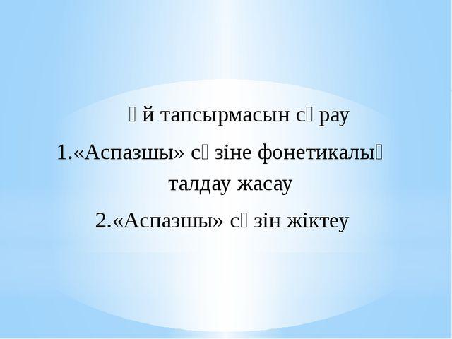 Үй тапсырмасын сұрау «Аспазшы» сөзіне фонетикалық талдау жасау «Аспазшы» сөз...
