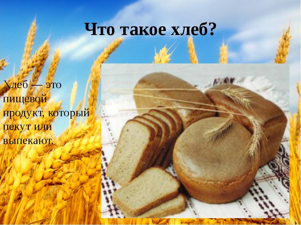 Что такое хлеб? Хлеб — это пищевой продукт,который пекут или выпекают.