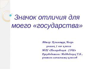 Значок отличия для моего «государства» Автор: Климащук Игорь ученик 1 «а» кла
