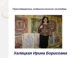 Преподаватель педагогического колледжа Халецкая Ирина Борисовна