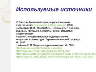 Используемые источники С.Ожегов.,Толковый словарь русского языка Издательство