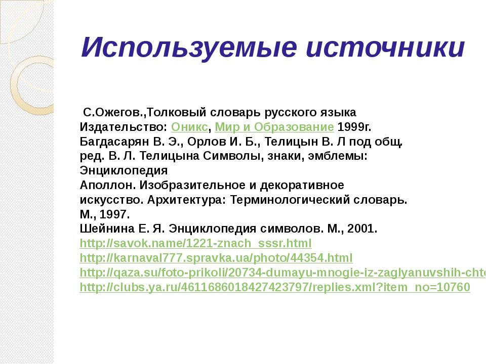 Используемые источники С.Ожегов.,Толковый словарь русского языка Издательство...