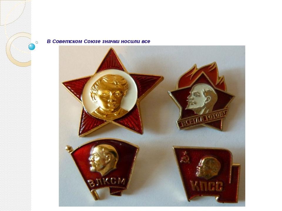 В Советском Союзе значки носили все