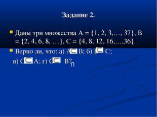 Задание 2. Даны три множества А = {1, 2, 3,…, 37}, В = {2, 4, 6, 8, …}, С = {