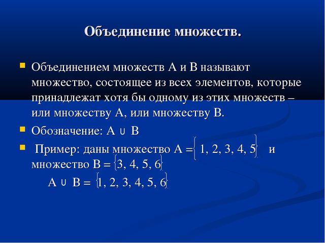 Объединение множеств. Объединением множеств А и В называют множество, состоящ...