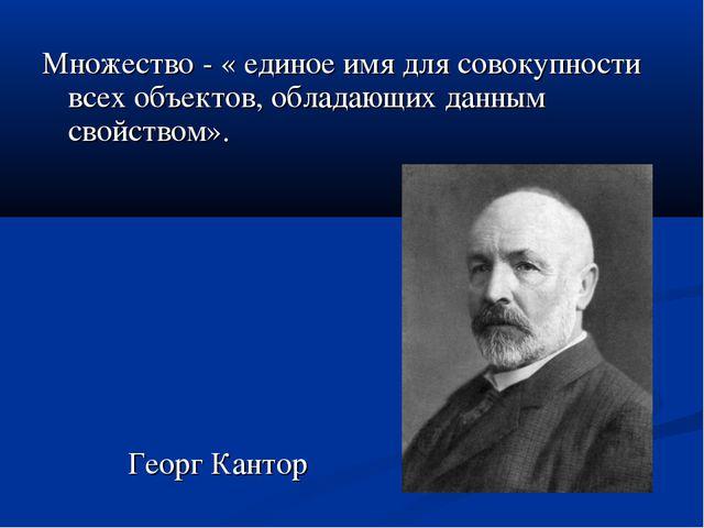 Множество - « единое имя для совокупности всех объектов, обладающих данным св...