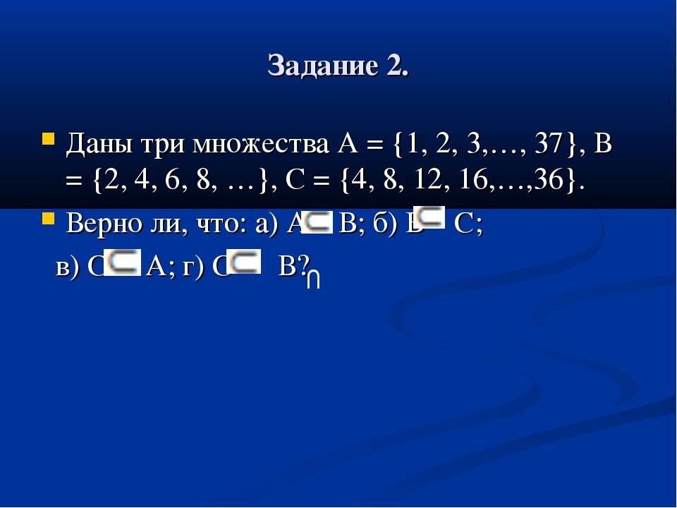 Задание 2. Даны три множества А = {1, 2, 3,…, 37}, В = {2, 4, 6, 8, …}, С = {...