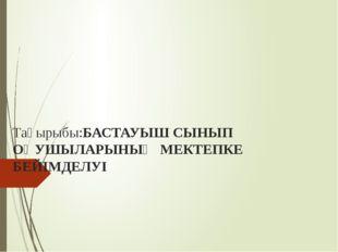 Тақырыбы:БАСТАУЫШ СЫНЫП ОҚУШЫЛАРЫНЫҢ МЕКТЕПКЕ БЕЙІМДЕЛУІ