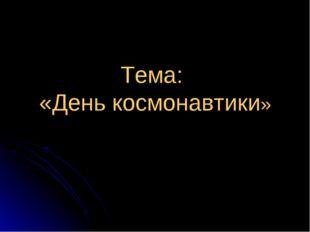 Тема: «День космонавтики»