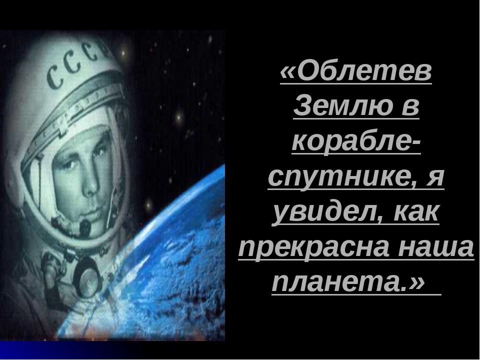 «Облетев Землю в корабле-спутнике, я увидел, как прекрасна наша планета.»