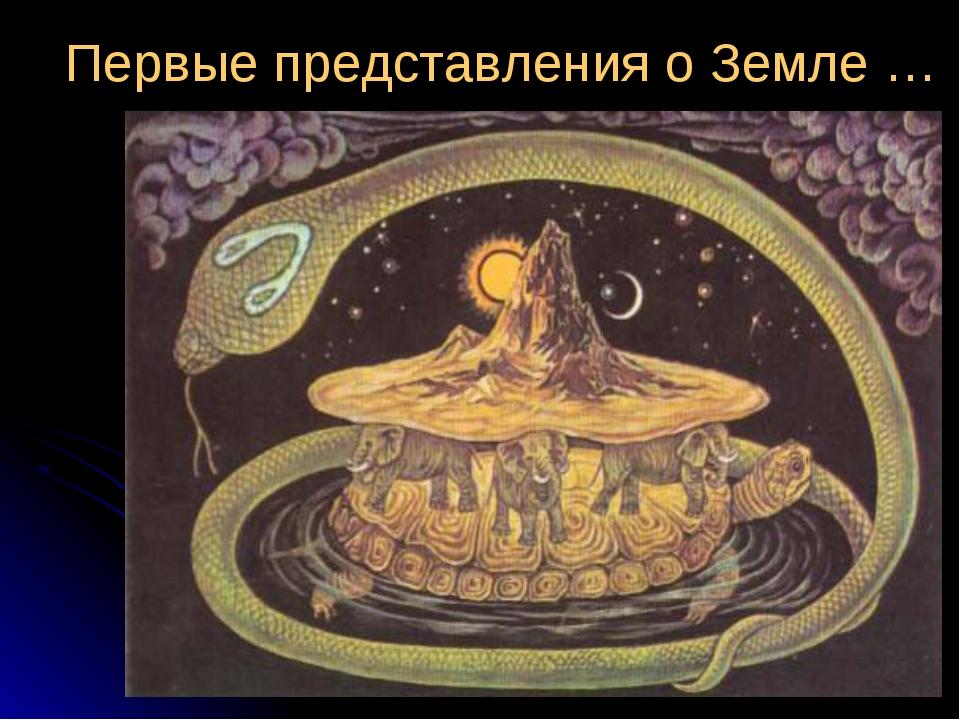 Первые представления о Земле …