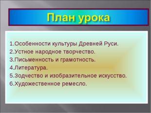 1.Особенности культуры Древней Руси. 2.Устное народное творчество. 3.Письмен