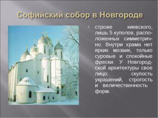 строже киевского, лишь 5 куполов, распо-ложенных симметрич-но. Внутри храма н