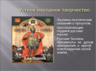 Былины-поэтические сказания о прошлом, прославляющие подвиги русских героев.