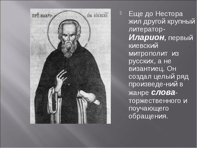 Еще до Нестора жил другой крупный литератор-Иларион, первый киевский митропол...