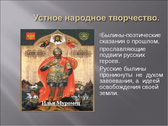 Былины-поэтические сказания о прошлом, прославляющие подвиги русских героев....