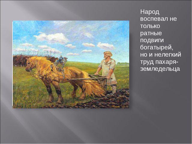Народ воспевал не только ратные подвиги богатырей, но и нелегкий труд пахаря-...