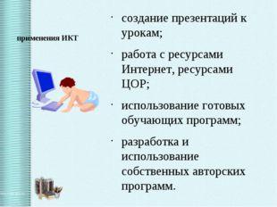 применения ИКТ создание презентаций к урокам; работа с ресурсами Интернет, ре