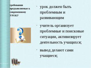 требования предъявляемые к современному УРОКУ урок должен быть проблемным и