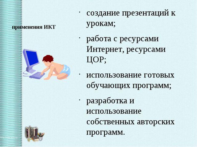 применения ИКТ создание презентаций к урокам; работа с ресурсами Интернет, ре...