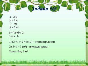 Задача №3 а - 3 м b - 1 м P - ?м S - ? м² P =( a +b)∙ 2 S = a ∙ b 1) (3 +1) ∙