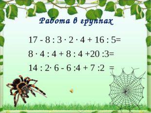 Работа в группах 17 - 8 : 3 ∙ 2 ∙ 4 + 16 : 5= 8 ∙ 4 : 4 + 8 : 4 +20 :3= 14 :