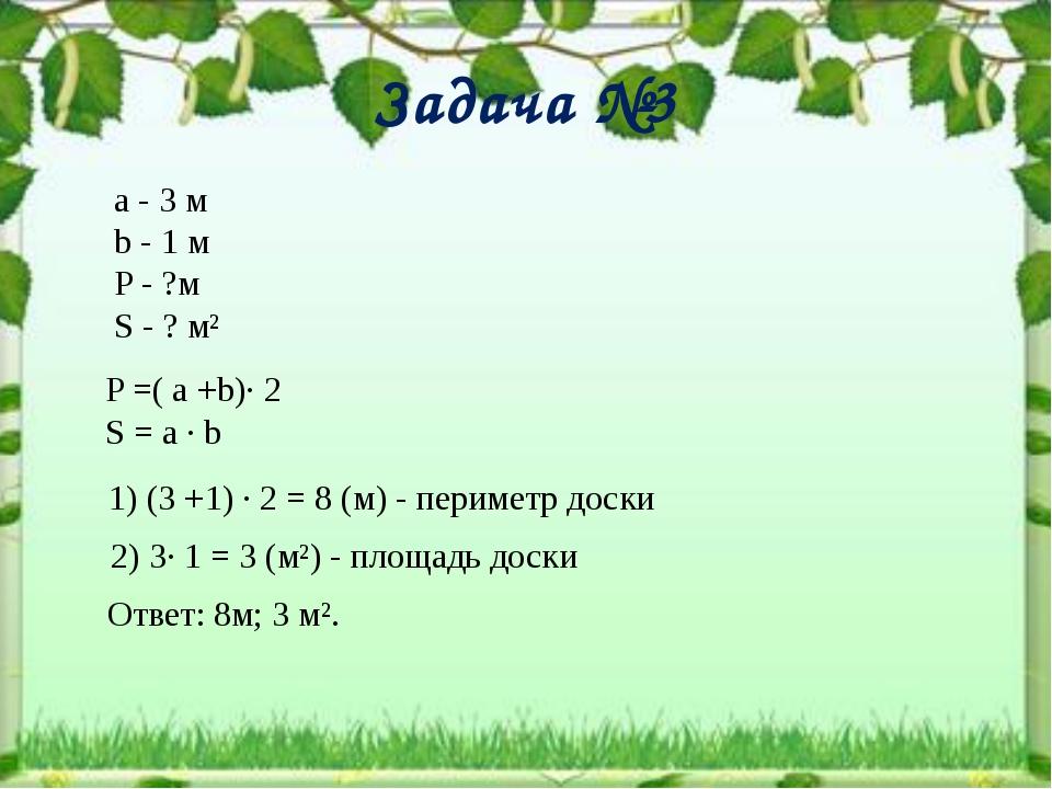 Задача №3 а - 3 м b - 1 м P - ?м S - ? м² P =( a +b)∙ 2 S = a ∙ b 1) (3 +1) ∙...