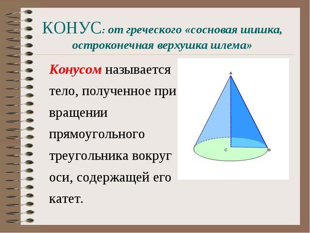 КОНУС: от греческого «сосновая шишка, остроконечная верхушка шлема» Конусом н...