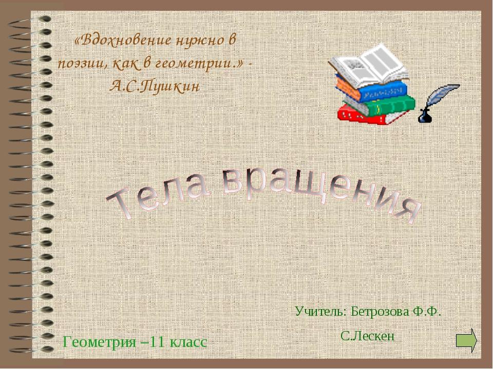 Геометрия –11 класс Учитель: Бетрозова Ф.Ф. С.Лескен «Вдохновение нужно в поэ...