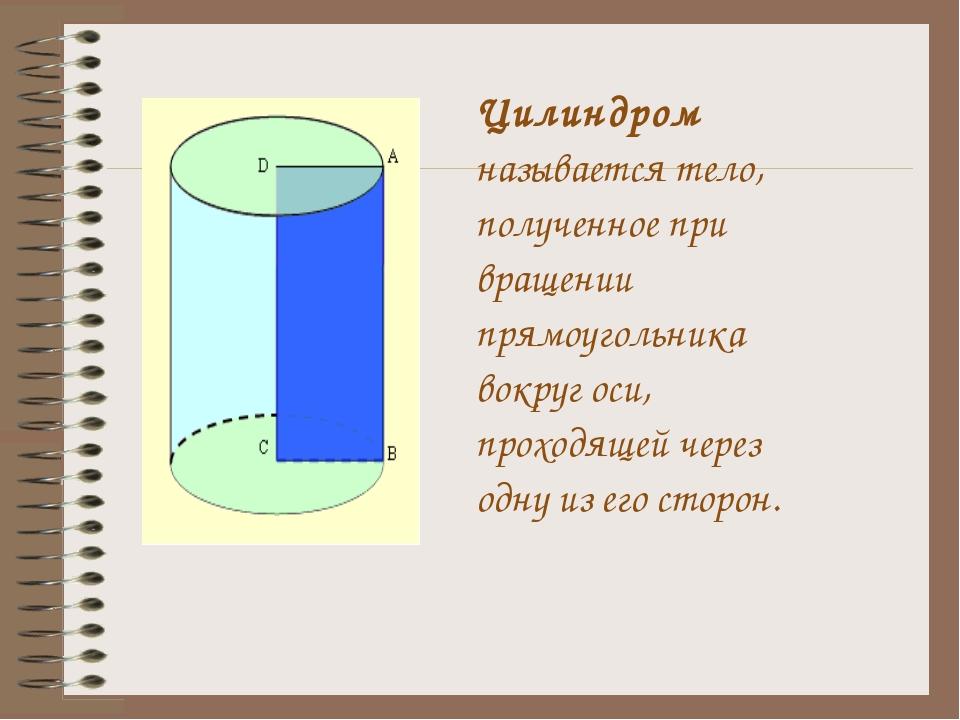 Цилиндром называется тело, полученное при вращении прямоугольника вокруг оси...