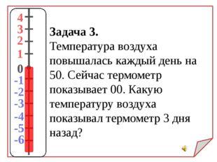 Задача 3. Температура воздуха повышалась каждый день на 50. Сейчас термометр