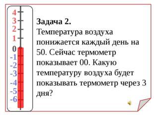 Задача 2. Температура воздуха понижается каждый день на 50. Сейчас термометр